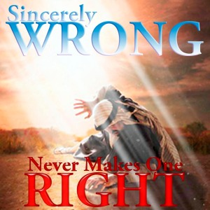 sincerely-wrong-is-still-wrong
